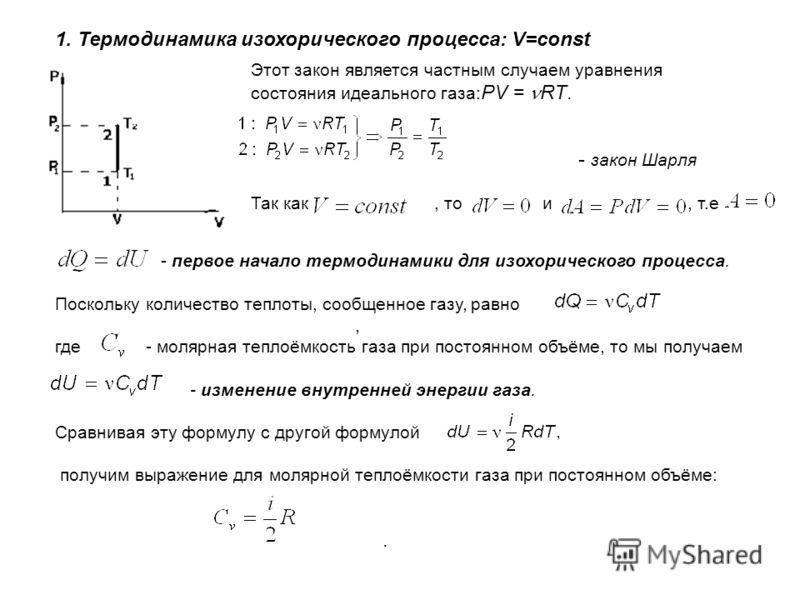 1. Термодинамика изохорического процесса: V=const Этот закон является частным случаем уравнения состояния идеального газа: PV = RT. - закон Шарля Так как, то и, т.е - первое начало термодинамики для изохорического процесса. Поскольку количество тепло