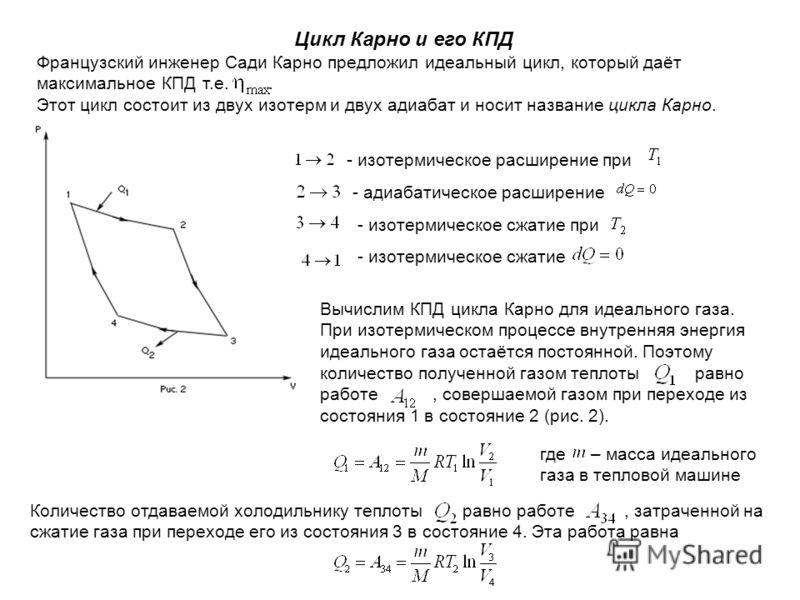 Цикл Карно и его КПД Французский инженер Сади Карно предложил идеальный цикл, который даёт максимальное КПД т.е.. Этот цикл состоит из двух изотерм и двух адиабат и носит название цикла Карно. - изотермическое расширение при - адиабатическое расширен