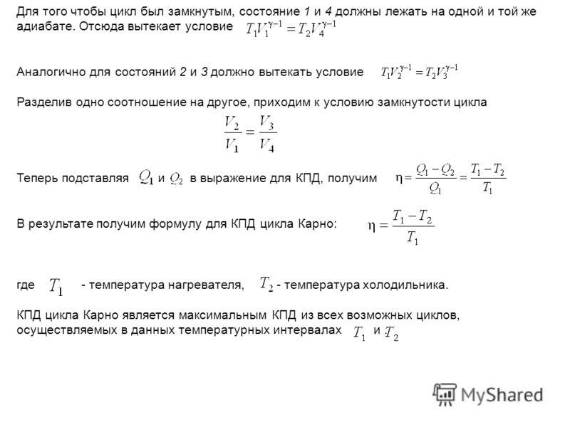 Для того чтобы цикл был замкнутым, состояние 1 и 4 должны лежать на одной и той же адиабате. Отсюда вытекает условие Аналогично для состояний 2 и 3 должно вытекать условие Разделив одно соотношение на другое, приходим к условию замкнутости цикла Тепе