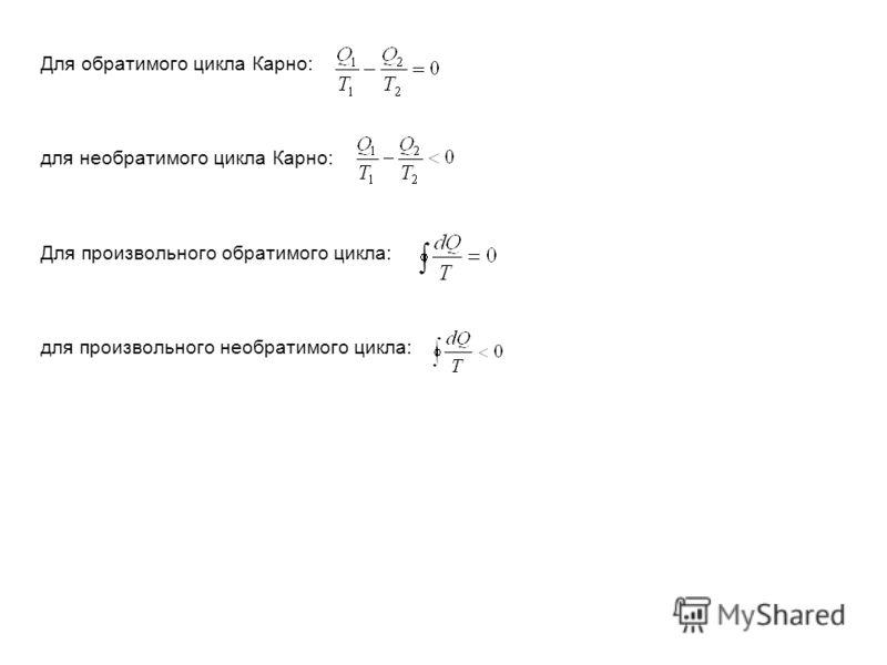 Для обратимого цикла Карно: для необратимого цикла Карно: Для произвольного обратимого цикла: для произвольного необратимого цикла: