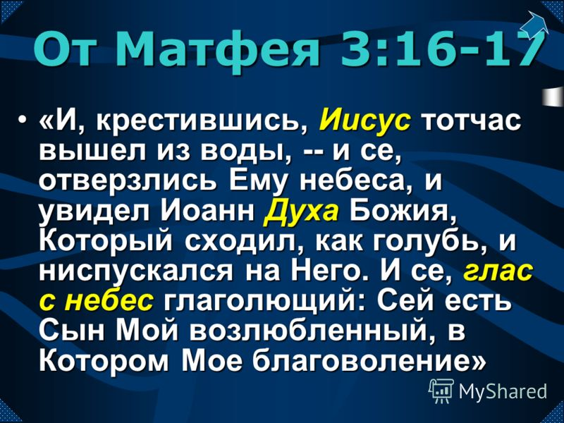 «И, крестившись, Иисус тотчас вышел из воды, -- и се, отверзлись Ему небеса, и увидел Иоанн Духа Божия, Который сходил, как голубь, и ниспускался на Него. И се, глас с небес глаголющий: Сей есть Сын Мой возлюбленный, в Котором Мое благоволение»«И, кр
