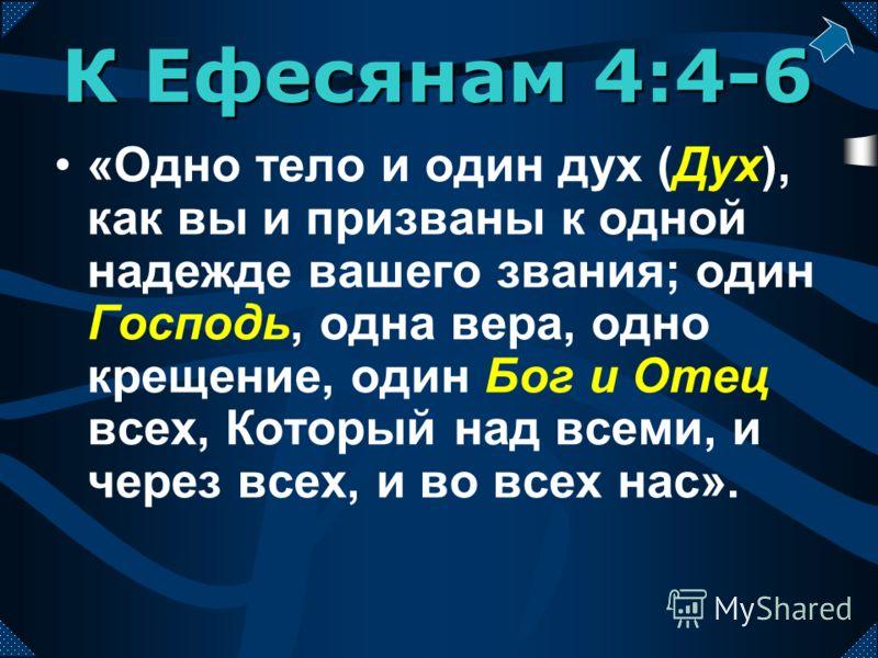 «Одно тело и один дух (Дух), как вы и призваны к одной надежде вашего звания; один Господь, одна вера, одно крещение, один Бог и Отец всех, Который над всеми, и через всех, и во всех нас». К Ефесянам 4:4-6