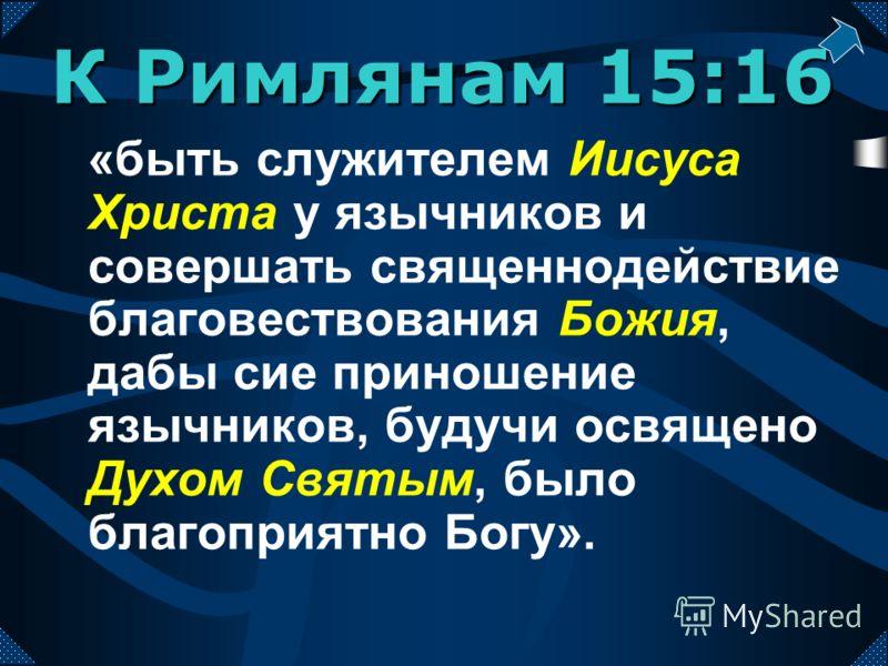 «быть служителем Иисуса Христа у язычников и совершать священнодействие благовествования Божия, дабы сие приношение язычников, будучи освящено Духом Святым, было благоприятно Богу». К Римлянам 15:16