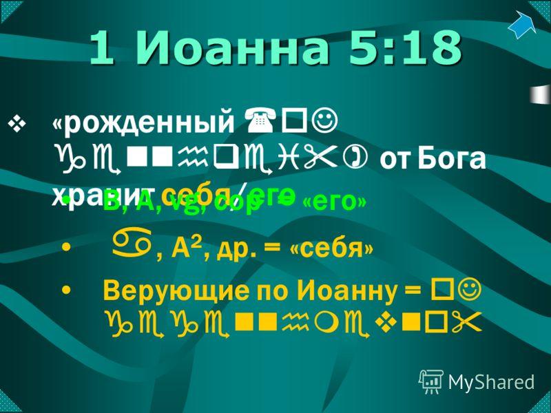 «рожденный (oJ gennhqei) от Бога хранит себя/его B, A, vg, cop = «его» a, А 2, др. = «себя» Верующие по Иоанну = oJ gegennhmevno 1 Иоанна 5:18