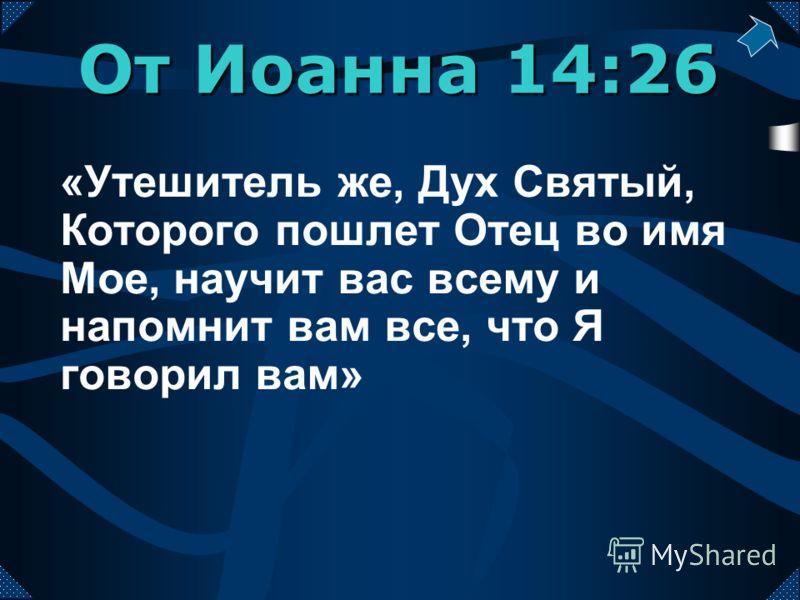«Утешитель же, Дух Святый, Которого пошлет Отец во имя Мое, научит вас всему и напомнит вам все, что Я говорил вам» От Иоанна 14:26