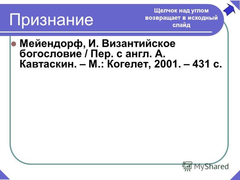 Мейендорф, И. Византийское богословие / Пер. с англ. А. Кавтаскин. – М.: Когелет, 2001. – 431 с. Щелчок над углом возвращает в исходный слайд Признание