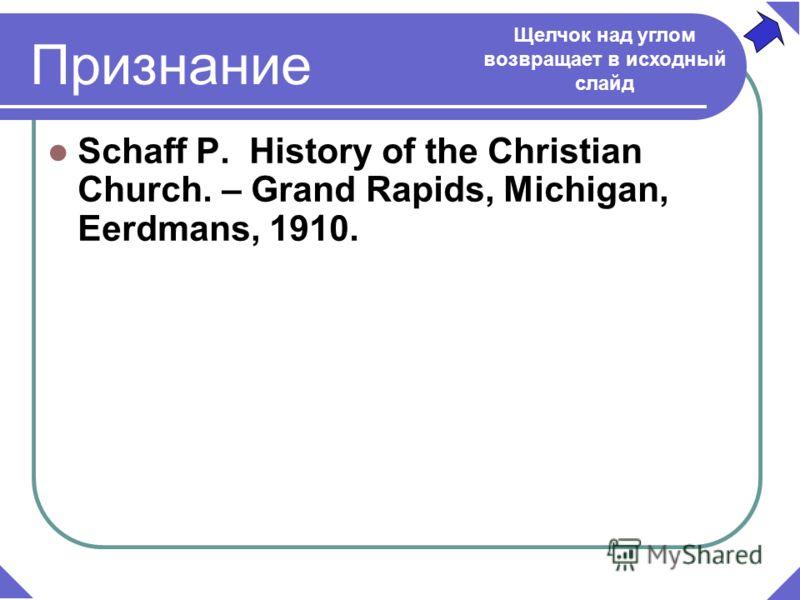 Schaff P. History of the Christian Church. – Grand Rapids, Michigan, Eerdmans, 1910. Щелчок над углом возвращает в исходный слайд Признание