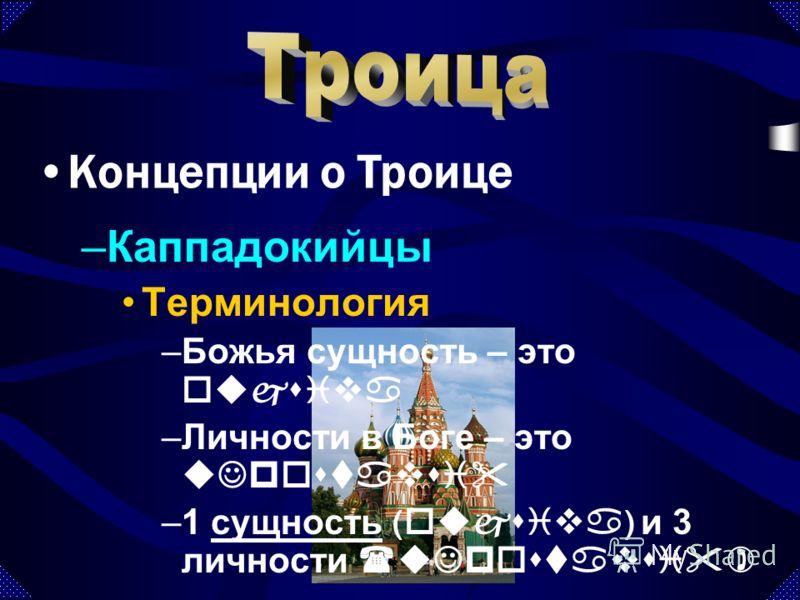 –Каппадокийцы Терминология –Божья сущность – это oujsiva –Личности в Боге – это uJpostavsi –1 сущность ( oujsiva ) и 3 личности (uJpostavsi)сущность Концепции о Троице