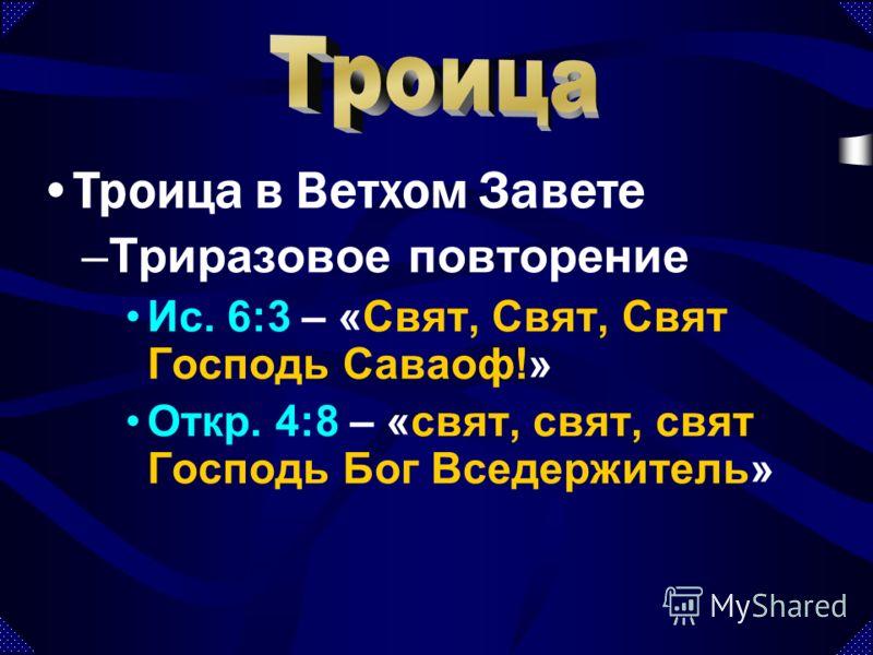 –Триразовое повторение Ис. 6:3 – «Свят, Свят, Свят Господь Саваоф!» Откр. 4:8 – «свят, свят, свят Господь Бог Вседержитель» Троица в Ветхом Завете