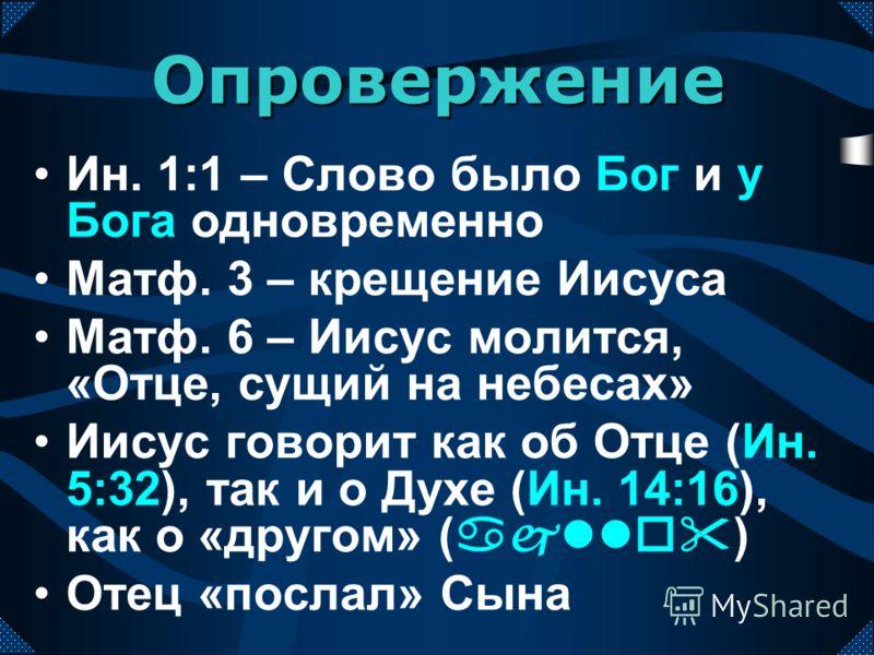 Ин. 1:1 – Слово было Бог и у Бога одновременно Матф. 3 – крещение Иисуса Матф. 6 – Иисус молится, «Отце, сущий на небесах» Иисус говорит как об Отце (Ин. 5:32), так и о Духе (Ин. 14:16), как о «другом» (ajllo) Отец «послал» Сына Опровержение