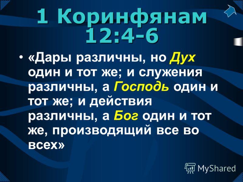 «Дары различны, но Дух один и тот же; и служения различны, а Господь один и тот же; и действия различны, а Бог один и тот же, производящий все во всех» 1 Коринфянам 12:4-6