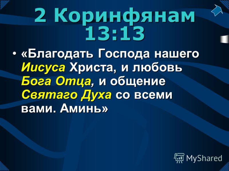 «Благодать Господа нашего Иисуса Христа, и любовь Бога Отца, и общение Святаго Духа со всеми вами. Аминь»«Благодать Господа нашего Иисуса Христа, и любовь Бога Отца, и общение Святаго Духа со всеми вами. Аминь» 2 Коринфянам 13:13