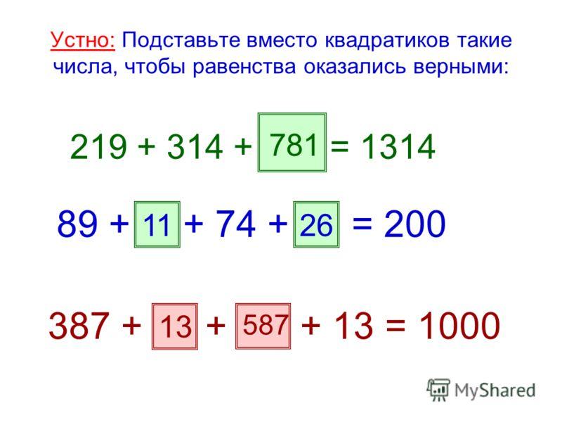 Устно: Подставьте вместо квадратиков такие числа, чтобы равенства оказались верными: 219 + 314 + = 1314 89 + + 74 + = 200 1126 387 + + + 13 = 1000 781 13 587