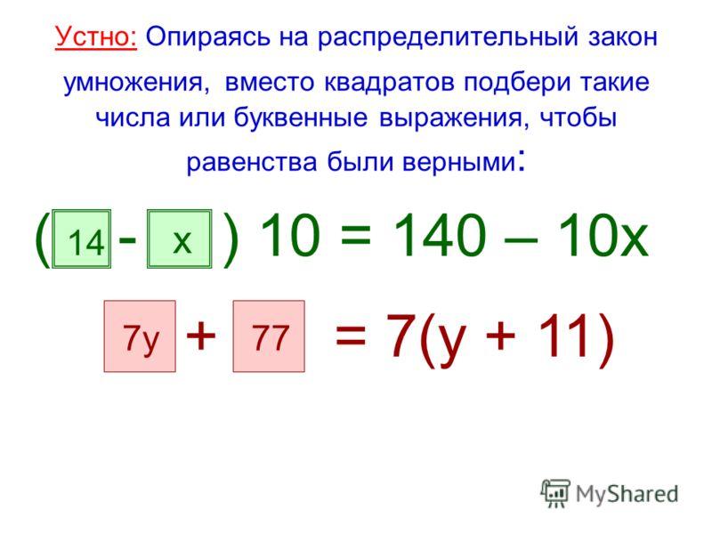 Устно: Опираясь на распределительный закон умножения, вместо квадратов подбери такие числа или буквенные выражения, чтобы равенства были верными : ( - ) 10 = 140 – 10х + = 7(у + 11) 14 х 7у77