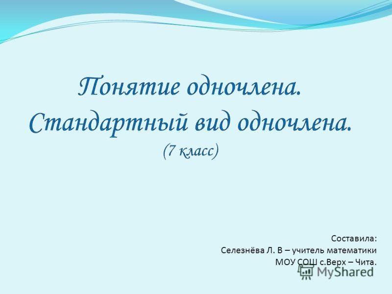 Составила: Селезнёва Л. В – учитель математики МОУ СОШ с.Верх – Чита.