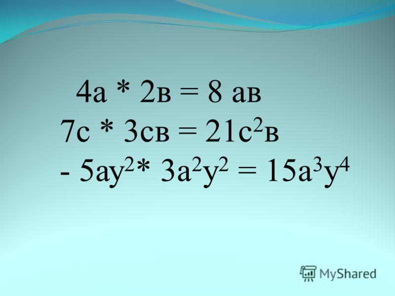 4а * 2в = 8 ав 7с * 3св = 21с 2 в - 5ау 2 * 3а 2 у 2 = 15а 3 у 4