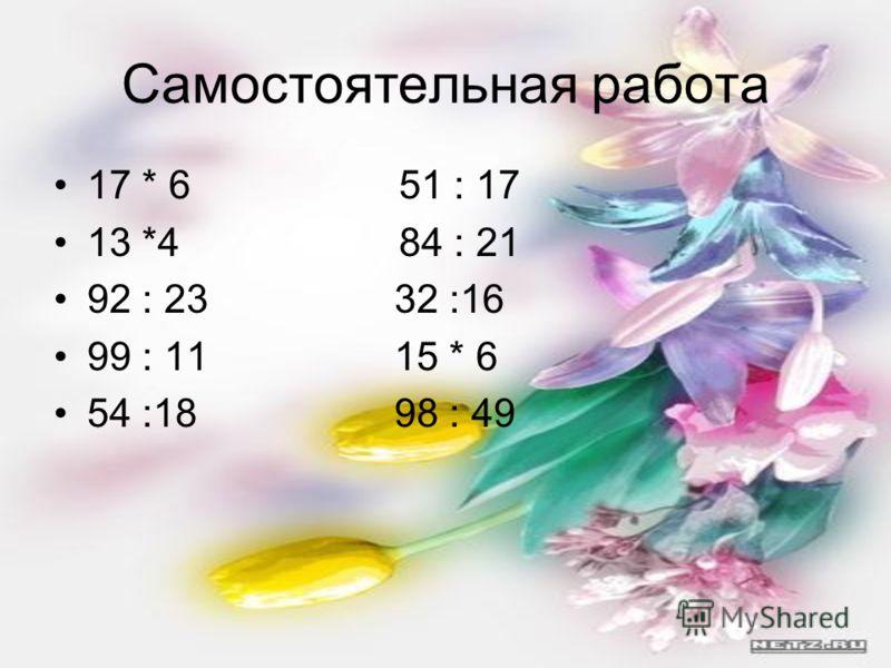 Самостоятельная работа 17 * 6 51 : 17 13 *4 84 : 21 92 : 23 32 :16 99 : 11 15 * 6 54 :18 98 : 49