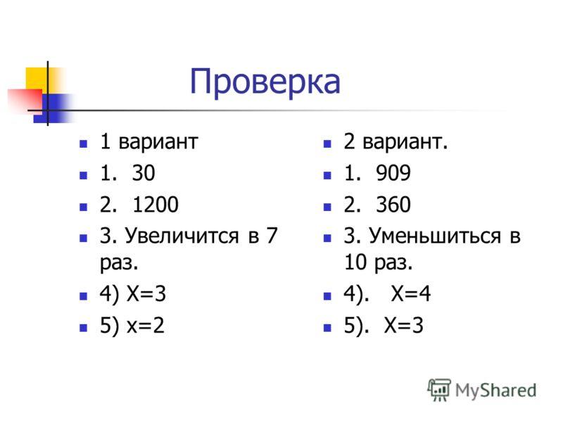 Проверка 1 вариант 1. 30 2. 1200 3. Увеличится в 7 раз. 4) Х=3 5) х=2 2 вариант. 1. 909 2. 360 3. Уменьшиться в 10 раз. 4). Х=4 5). Х=3