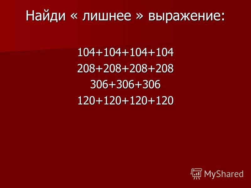Найди « лишнее » выражение: 104+104+104+104208+208+208+208306+306+306120+120+120+120