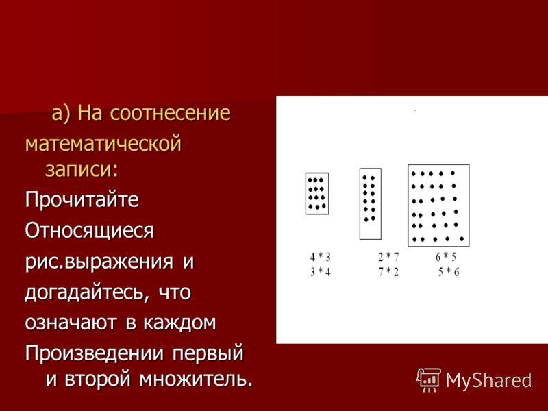 а) На соотнесение а) На соотнесение математической записи: ПрочитайтеОтносящиеся рис.выражения и догадайтесь, что означают в каждом Произведении первый и второй множитель.