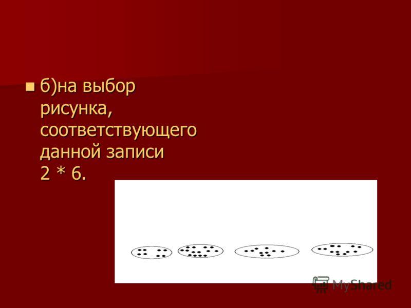 б)на выбор рисунка, соответствующего данной записи 2 * 6. б)на выбор рисунка, соответствующего данной записи 2 * 6.