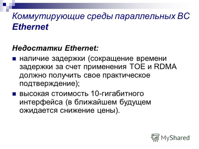 Коммутирующие среды параллельных ВС Ethernet Недостатки Ethernet: наличие задержки (сокращение времени задержки за счет применения TOE и RDMA должно получить свое практическое подтверждение); высокая стоимость 10-гигабитного интерфейса (в ближайшем б