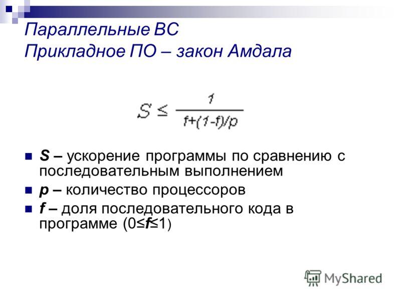Параллельные ВС Прикладное ПО – закон Амдала S – ускорение программы по сравнению с последовательным выполнением p – количество процессоров f – доля последовательного кода в программе (0f1 )