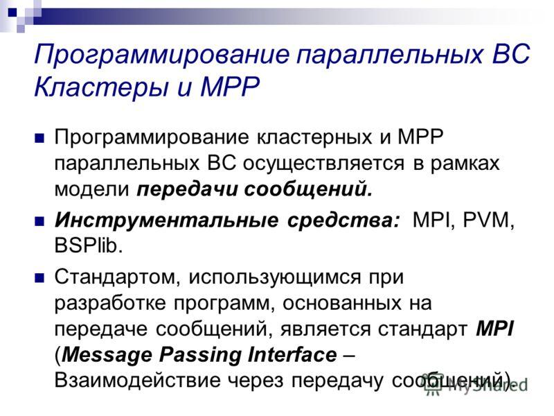 Программирование параллельных ВС Кластеры и MPP Программирование кластерных и MPP параллельных ВС осуществляется в рамках модели передачи сообщений. Инструментальные средства: MPI, PVM, BSPlib. Стандартом, использующимся при разработке программ, осно
