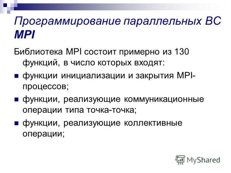 Программирование параллельных ВС MPI Библиотека MPI состоит примерно из 130 функций, в число которых входят: функции инициализации и закрытия MPI- процессов; функции, реализующие коммуникационные операции типа точка-точка; функции, реализующие коллек