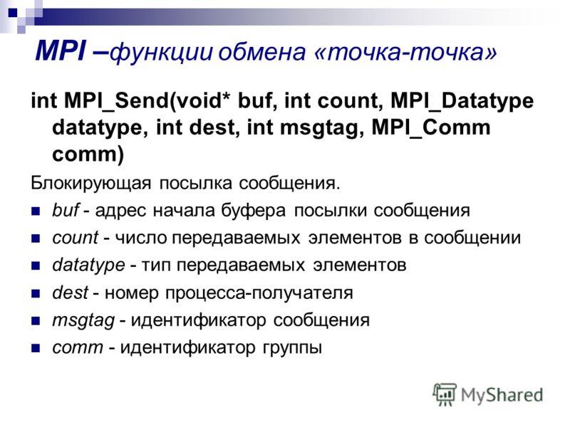 MPI – функции обмена «точка-точка» int MPI_Send(void* buf, int count, MPI_Datatype datatype, int dest, int msgtag, MPI_Comm comm) Блокирующая посылка сообщения. buf - адрес начала буфера посылки сообщения count - число передаваемых элементов в сообще