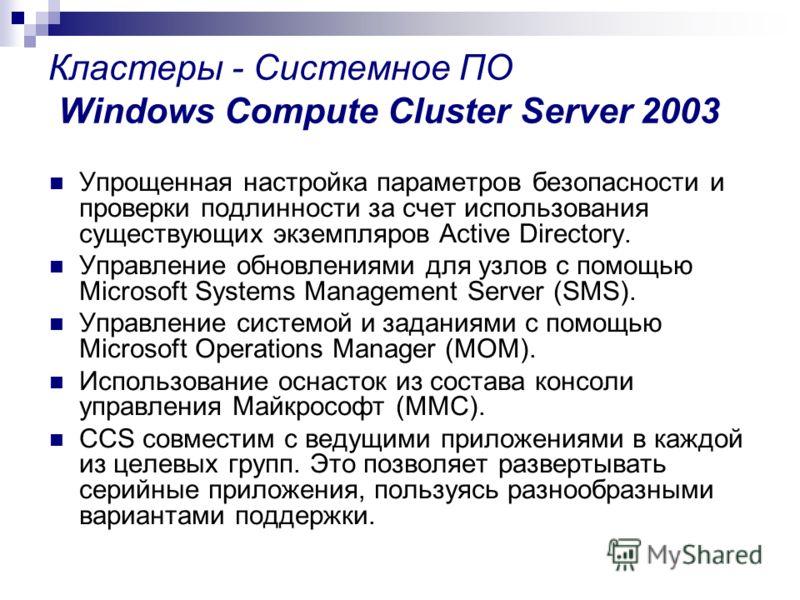 Кластеры - Системное ПО Windows Compute Cluster Server 2003 Упрощенная настройка параметров безопасности и проверки подлинности за счет использования существующих экземпляров Active Directory. Управление обновлениями для узлов с помощью Microsoft Sys