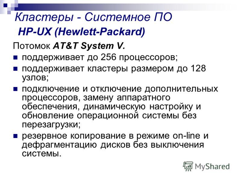 Кластеры - Системное ПО HP-UX (Hewlett-Packard) Потомок AT&T System V. поддерживает до 256 процессоров; поддерживает кластеры размером до 128 узлов; подключение и отключение дополнительных процессоров, замену аппаратного обеспечения, динамическую нас