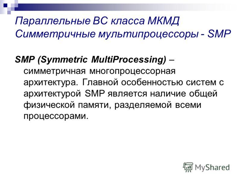 Параллельные ВС класса МКМД Симметричные мультипроцессоры - SMP SMP (Symmetric MultiProcessing) – симметричная многопроцессорная архитектура. Главной особенностью систем с архитектурой SMP является наличие общей физической памяти, разделяемой всеми п
