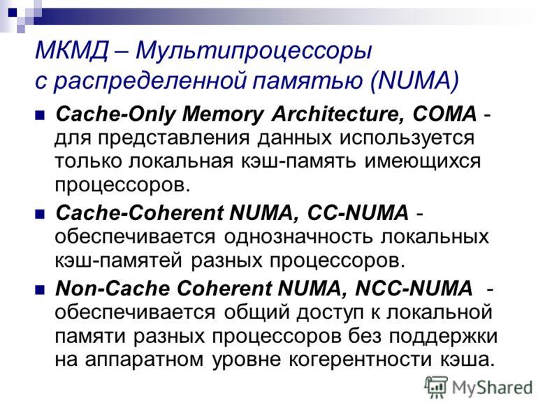 МКМД – Мультипроцессоры с распределенной памятью (NUMA) Cache-Only Memory Architecture, COMA - для представления данных используется только локальная кэш-память имеющихся процессоров. Cache-Coherent NUMA, CC-NUMA - обеспечивается однозначность локаль