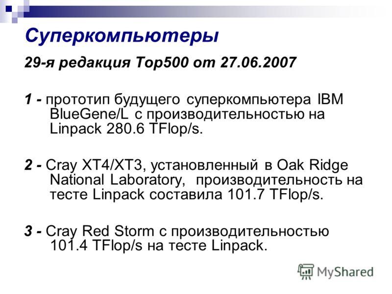 Суперкомпьютеры 29-я редакция Top500 от 27.06.2007 1 - прототип будущего суперкомпьютера IBM BlueGene/L с производительностью на Linpack 280.6 TFlop/s. 2 - Cray XT4/XT3, установленный в Oak Ridge National Laboratory, производительность на тесте Linpa