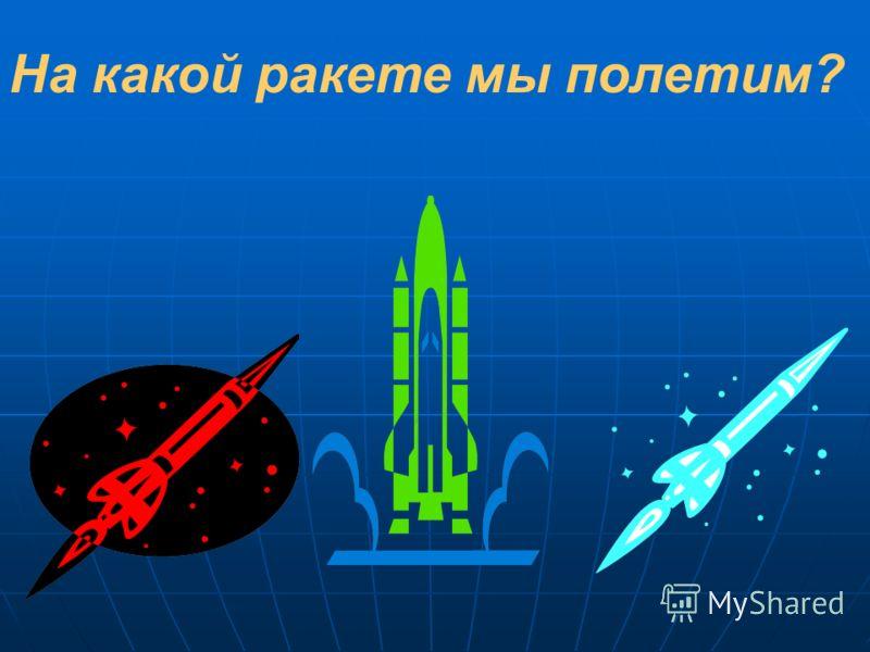На какой ракете мы полетим?