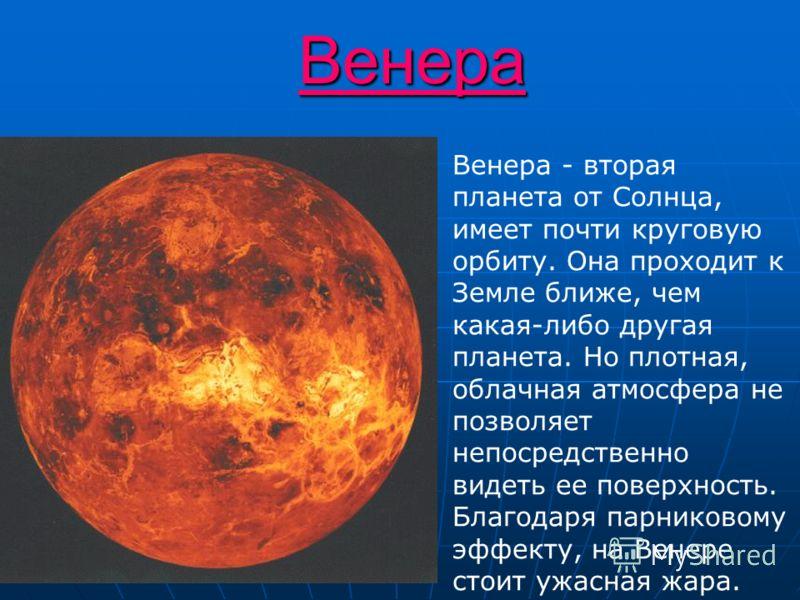 Венера Венера - вторая планета от Солнца, имеет почти круговую орбиту. Она проходит к Земле ближе, чем какая-либо другая планета. Но плотная, облачная атмосфера не позволяет непосредственно видеть ее поверхность. Благодаря парниковому эффекту, на Вен
