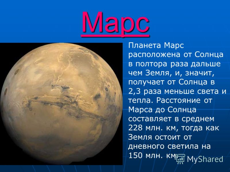 Марс Планета Марс расположена от Солнца в полтора раза дальше чем Земля, и, значит, получает от Солнца в 2,3 раза меньше света и тепла. Расстояние от Марса до Солнца составляет в среднем 228 млн. км, тогда как Земля остоит от дневного светила на 150