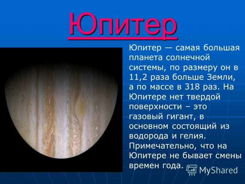 Юпитер Юпитер самая большая планета солнечной системы, по размеру он в 11,2 раза больше Земли, а по массе в 318 раз. На Юпитере нет твердой поверхности – это газовый гигант, в основном состоящий из водорода и гелия. Примечательно, что на Юпитере не б