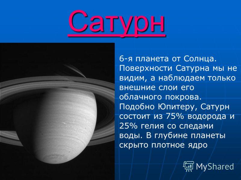 Сатурн 6-я планета от Солнца. Поверхности Сатурна мы не видим, а наблюдаем только внешние слои его облачного покрова. Подобно Юпитеру, Сатурн состоит из 75% водорода и 25% гелия со следами воды. В глубине планеты скрыто плотное ядро