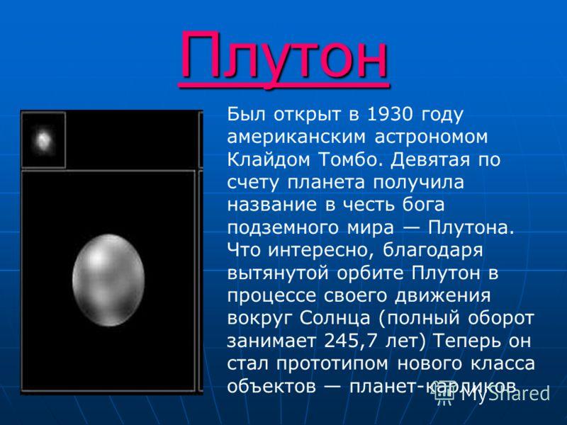 Плутон Был открыт в 1930 году американским астрономом Клайдом Томбо. Девятая по счету планета получила название в честь бога подземного мира Плутона. Что интересно, благодаря вытянутой орбите Плутон в процессе своего движения вокруг Солнца (полный об