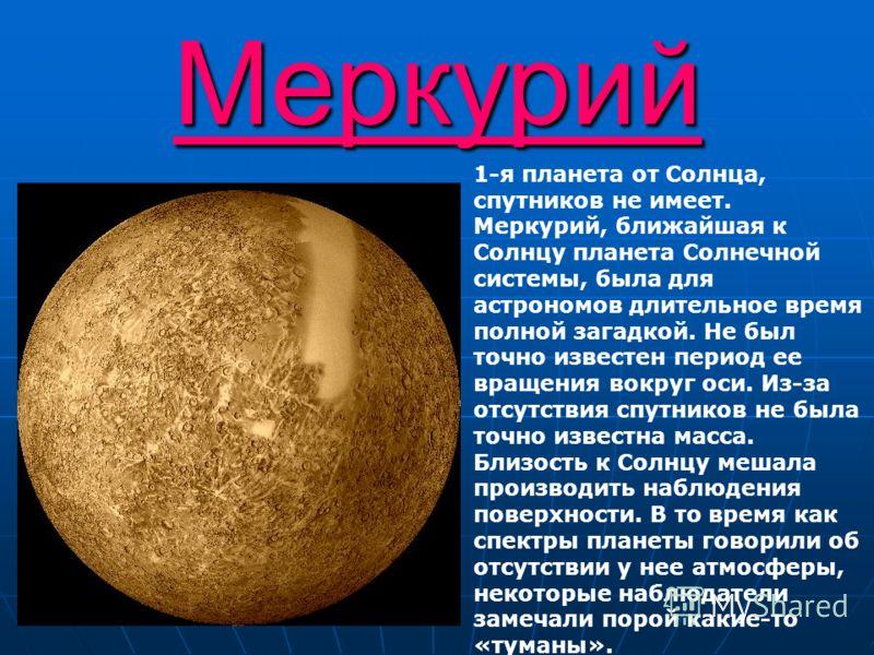 Меркурий 1-я планета от Солнца, спутников не имеет. Меркурий, ближайшая к Солнцу планета Солнечной системы, была для астрономов длительное время полной загадкой. Не был точно известен период ее вращения вокруг оси. Из-за отсутствия спутников не была
