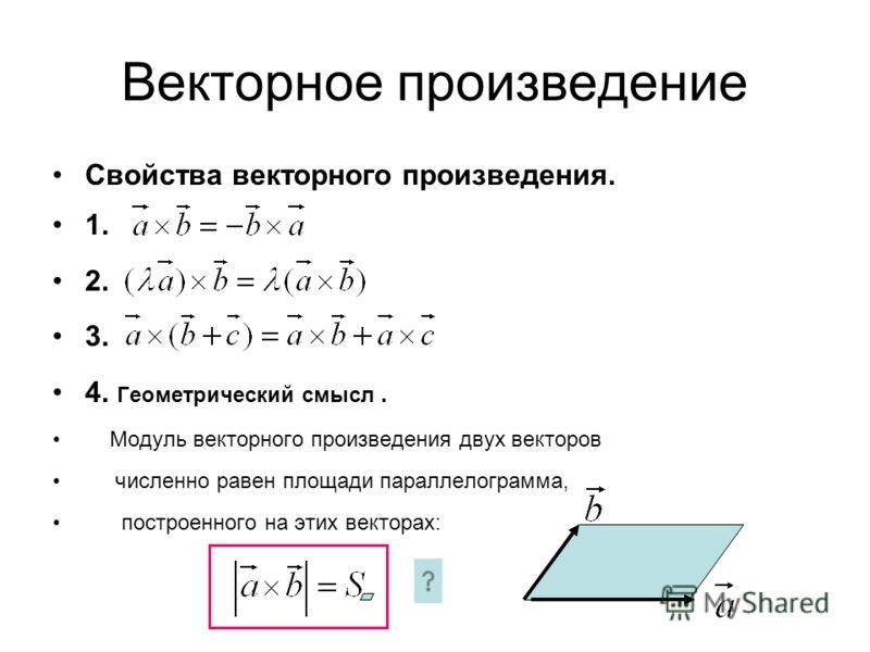 Векторное произведение Свойства векторного произведения. 1. 2. 3. 4. Геометрический смысл. Модуль векторного произведения двух векторов численно равен площади параллелограмма, построенного на этих векторах: