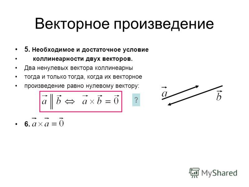 Векторное произведение 5. Необходимое и достаточное условие коллинеарности двух векторов. Два ненулевых вектора коллинеарны тогда и только тогда, когда их векторное произведение равно нулевому вектору: 6.