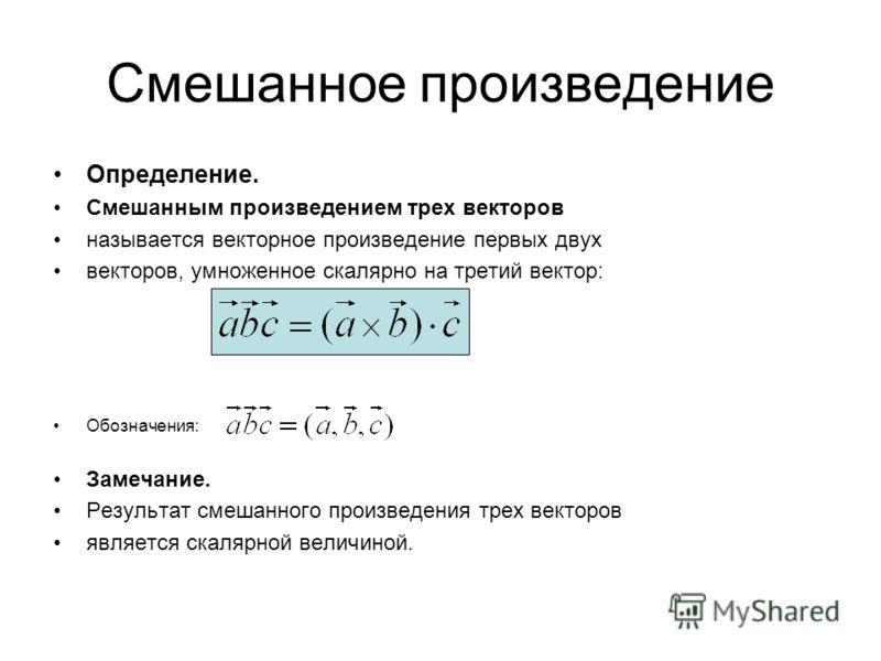 Смешанное произведение Определение. Смешанным произведением трех векторов называется векторное произведение первых двух векторов, умноженное скалярно на третий вектор: Обозначения: Замечание. Результат смешанного произведения трех векторов является с