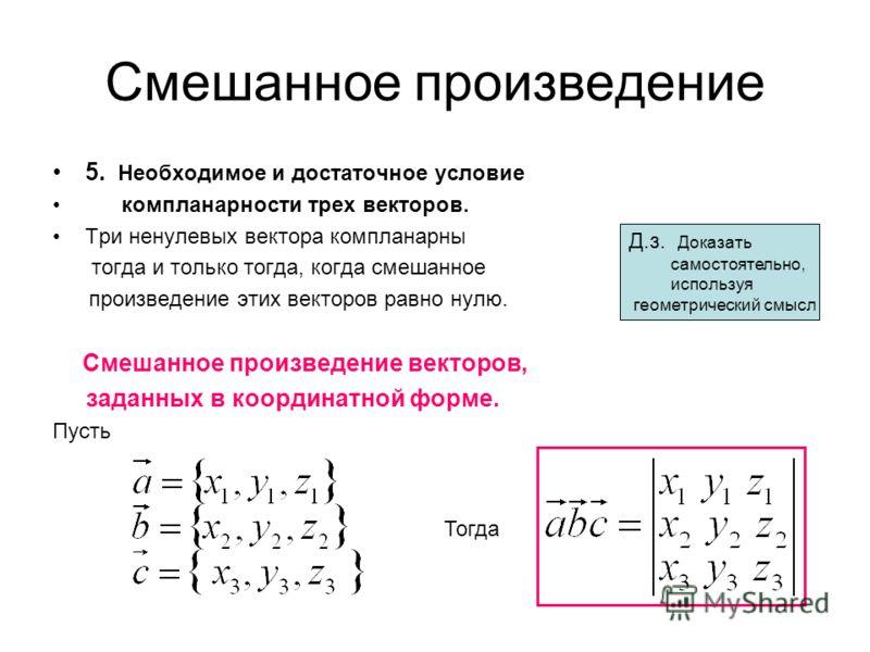 Смешанное произведение 5. Необходимое и достаточное условие компланарности трех векторов. Три ненулевых вектора компланарны тогда и только тогда, когда смешанное произведение этих векторов равно нулю. Смешанное произведение векторов, заданных в коорд