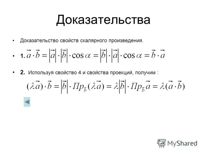 Доказательства Доказательство свойств скалярного произведения. 1. 2. Используя свойство 4 и свойства проекций, получим :