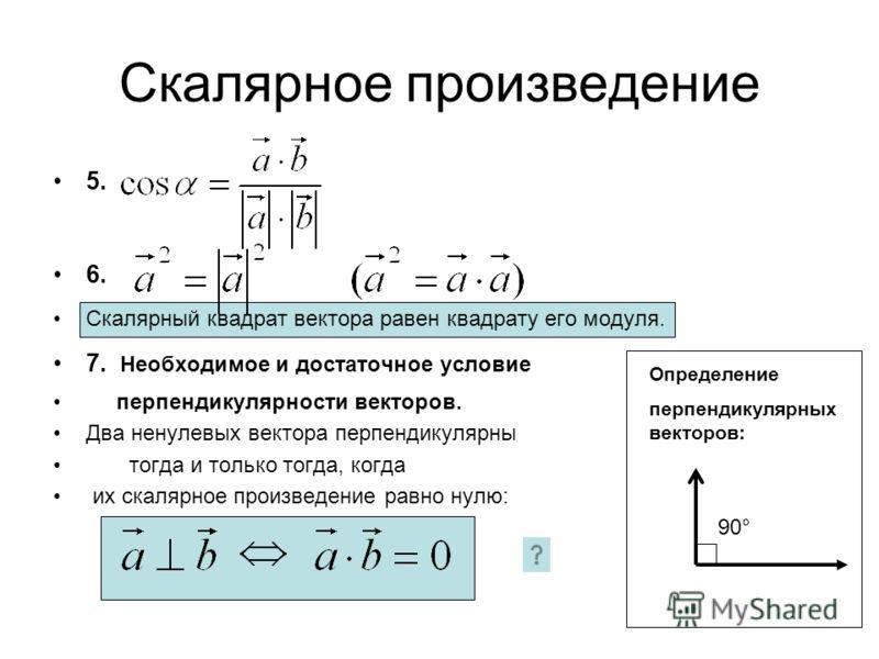 Скалярное произведение 5. 6. Скалярный квадрат вектора равен квадрату его модуля. 7. Необходимое и достаточное условие перпендикулярности векторов. Два ненулевых вектора перпендикулярны тогда и только тогда, когда их скалярное произведение равно нулю