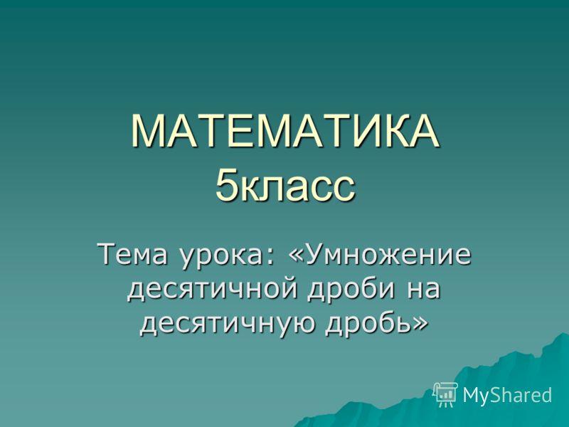 МАТЕМАТИКА 5класс Тема урока: «Умножение десятичной дроби на десятичную дробь»