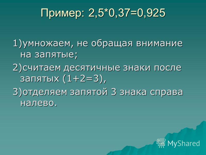 Пример: 2,5*0,37=0,925 1)умножаем, не обращая внимание на запятые; 2)считаем десятичные знаки после запятых (1+2=3), 3)отделяем запятой 3 знака справа налево.